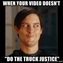 """Tobey_Maguire - when your video doesn't  """"do the truck justice"""""""
