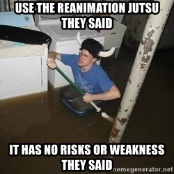 X they said,X they said - Use the reanimation jutsu they said it has no risks or weakness they said