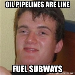 Stoner Guy - Oil pipelines are like Fuel subways