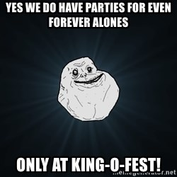 Forever Alone - YES WE DO HAVE PARTIES FOR EVEN FOREVER ALONES ONLY AT KING-O-FEST!