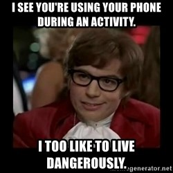 Dangerously Austin Powers - I see you're using your phone during an activity. I too like to live dangerously.