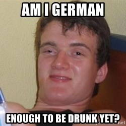 high/drunk guy - Am i german  Enough to be drunk yet?