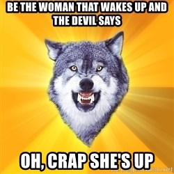 Courage Wolf - Be the woman that wakes up and the Devil says Oh, crap She's up