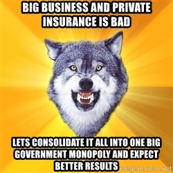 Courage Wolf - big business and private insurance is bad lets consolidate it all into one big government monopoly and expect better results