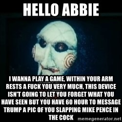 SAW - I wanna play a game - Hello ABbie I wanna play a game, within your arm rests a fuck you very much, this device isn't going to let you forget what you have seen but you have 60 hour to message trump a pic of you slapping Mike pence in the COCK