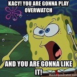 Spongebob Rage - KACY! YOU ARE GONNA PLAY OVERWATCH AND YOU ARE GONNA LIKE IT!