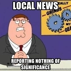 Grinds My Gears Peter Griffin - Local news  Reporting nothing of significance