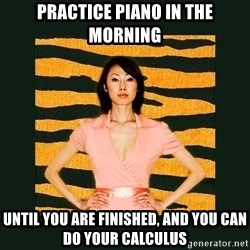 Tiger Mom - Practice piano in the morning until you are finished, and you can do your calculus