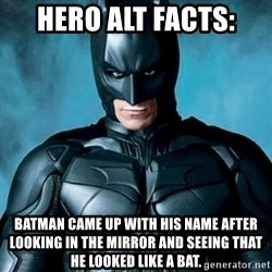 Blatantly Obvious Batman - hero alt facts: Batman came up with his name after looking in the mirror and seeing that he looked like a bat.