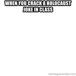 Blank Template - When you crack a holocaust joke in class