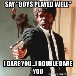 """I double dare you - Say """"boys played well"""" I dare you...i double dare you"""