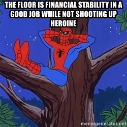 Spiderman Tree - The floor is Financial stability in a good job while not shooting UP heroine