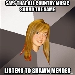 Musically Oblivious 8th Grader - says that all country music sound the same listens to shawn mendes