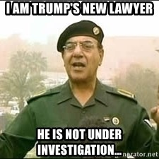Baghdad Bob - I am trump's new lawyer He is not under investigation...
