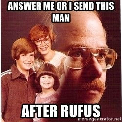 Vengeance Dad - Answer me or i send this man after rufus