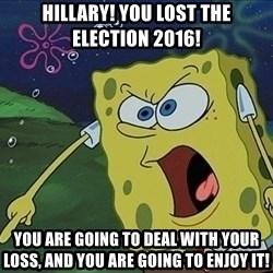 Spongebob Rage - hillary! you lost the election 2016!  you are going to deal with your loss, and you are going to enjoy it!