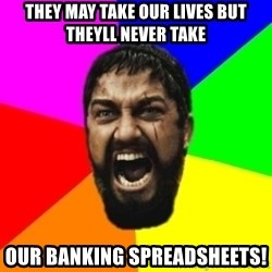 sparta - they may take our lives but theyll never take our banking spreadsheets!