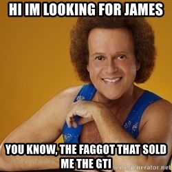 Gay Richard Simmons - Hi im looKing for james You know, the fagGot that sold me the GTi