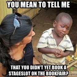you mean to tell me black kid - You mean to tell me that you didn't yet book a Stageslot on the Bookfair?