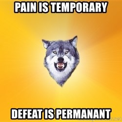 Courage Wolf - pAIN IS TEMPORARY DEFEAT IS PERMANANT