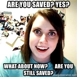 Creepy Girlfriend Meme - are you saved? yes? what about now?       are you still saved?
