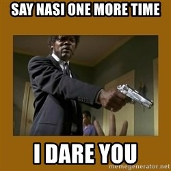 say what one more time - Say Nasi one more time I Dare you