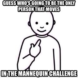 Guess who ? - Guess who's going to be the only person that moves in the mannequin challenge