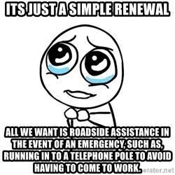 pleaseguy  - its just a simple renewal All we want is ROADSIDE ASSISTANCE in the event of an emergency, such as, running in to a telephone pole to avoid having to come to work.