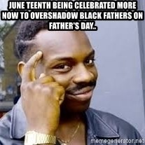 Black guy thinking  - June teenth being celebrated more now to overshadow black Fathers on Father's day..
