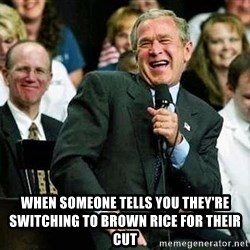 Laughing Bush -  When someone tells you they're Switching to brown rice for their cut
