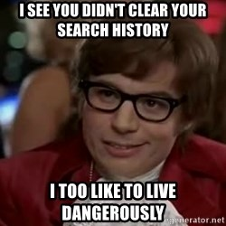 Austin Power - I see you didn't Clear your search history I too like to live dangerously