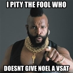Mr T Fool - I pity the fool who  Doesnt give Noel a VSAT