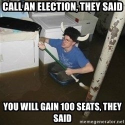 it'll be fun they say - Call an election, they said You will gain 100 seats, they said