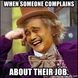 yaowonkaxd - When someone complains about their job.