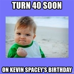Baby fist - Turn 40 soon  On Kevin Spacey's Birthday