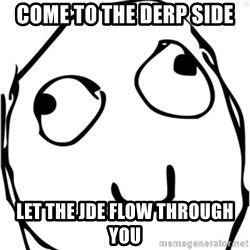 Derp meme - Come to the derp side Let the JDE flow through you