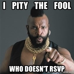 Mr T Fool - I    pity    the    fool Who doesn'T RSVP