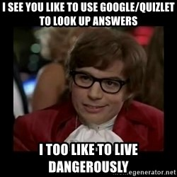 Dangerously Austin Powers - I see you like to use google/quizlet to look up answers I too like to live Dangerously