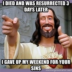 buddy jesus - I died and was resurrected 3 days later I gave up my weekend for your sins