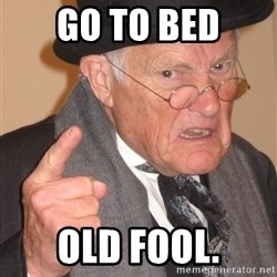 Angry Old Man - go to bed old fool.
