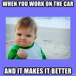 Baby fist - When you work on the car And it makes it better