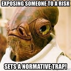 Admiral Ackbar - Exposing someone to a risk SETS A NORMATIVE TRAP!