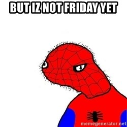 spoderman - But iz not friday yet
