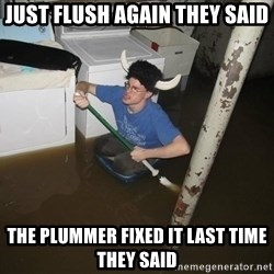 X they said,X they said - Just flush again they said The plummer fixed it last time they said