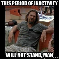 The Dude - this period of inactivity will not stand, man