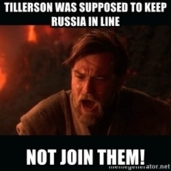 "Obi Wan Kenobi ""You were my brother!"" - TILLERSON WAS SUPPOSED TO KEEP RUSSIA IN LINe NOT JOIN THEM!"