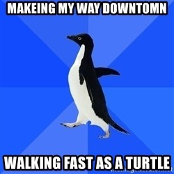 Socially Awkward Penguin - Makeing my way downtomn walking fast as a turtle