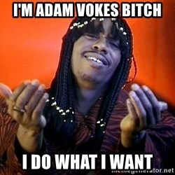 Rick James its friday - I'M ADAM VOKES BITCH I DO WHAT I WANT