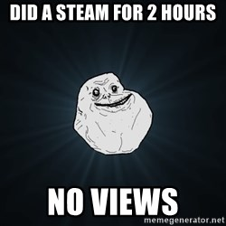 Forever Alone - did a steam for 2 hours no VIEWS