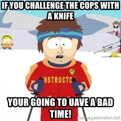 You're gonna have a bad time - If yoU challenge the copS with a knIfe Your going to uave a bad time!
